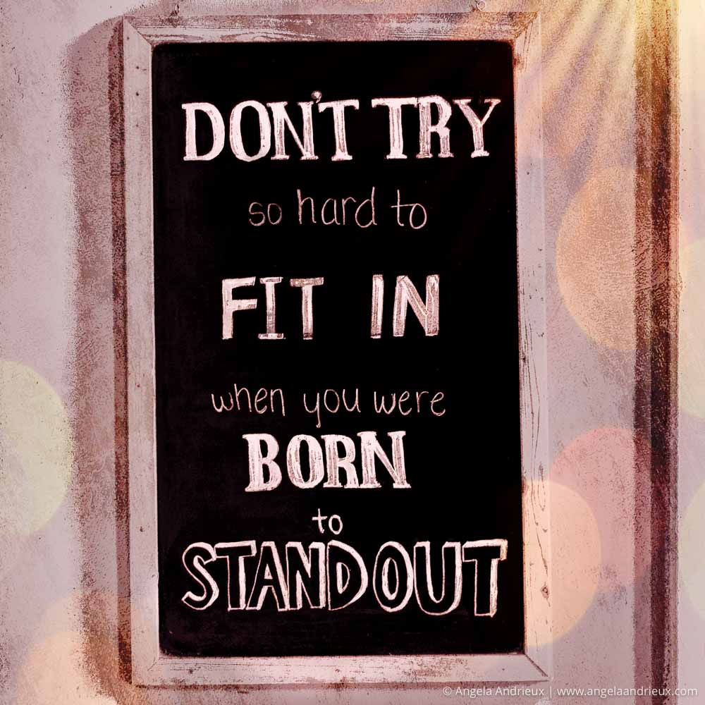 Don't try so hard to fit in when you were born to stand out!