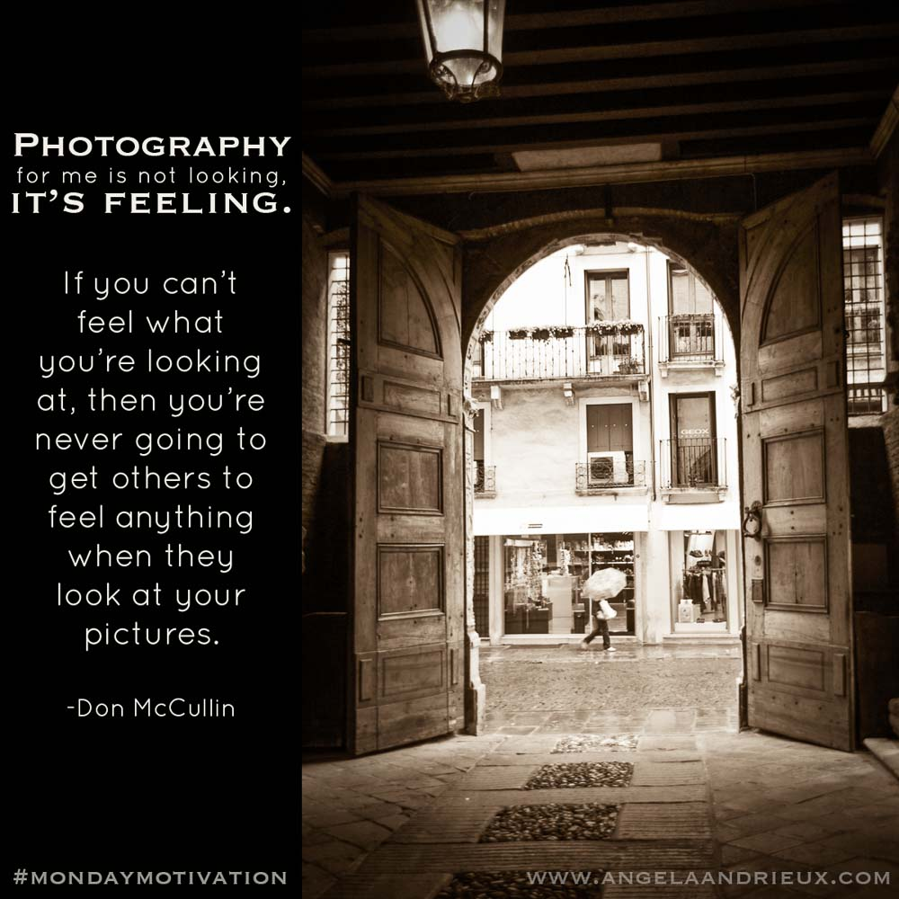 """Photography for me is not looking, it's feeling. If you can't feel what you're looking at, then you're never going to get others to feel anything when they look at your pictures."" -Don McCullin"