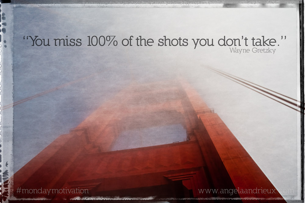 """You miss 100% of the shots you don't take"" -Wayne Gretzky"